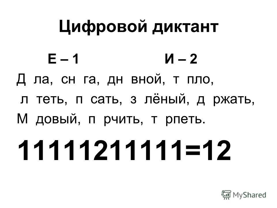 Цифровой диктант Е – 1 И – 2 Д ла, сн га, дн вной, т пло, л теть, п сать, з лёный, д ржать, М довый, п рчить, т рпеть. 11111211111=12