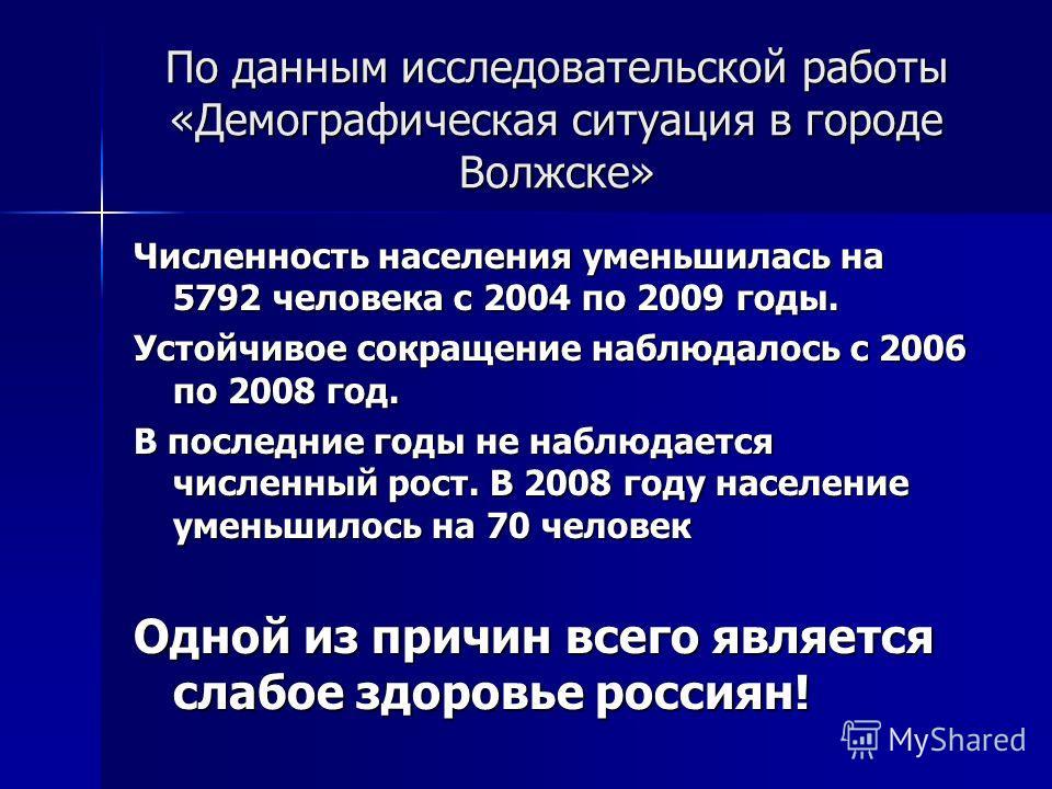 По данным исследовательской работы «Демографическая ситуация в городе Волжске» Численность населения уменьшилась на 5792 человека с 2004 по 2009 годы. Устойчивое сокращение наблюдалось с 2006 по 2008 год. В последние годы не наблюдается численный рос