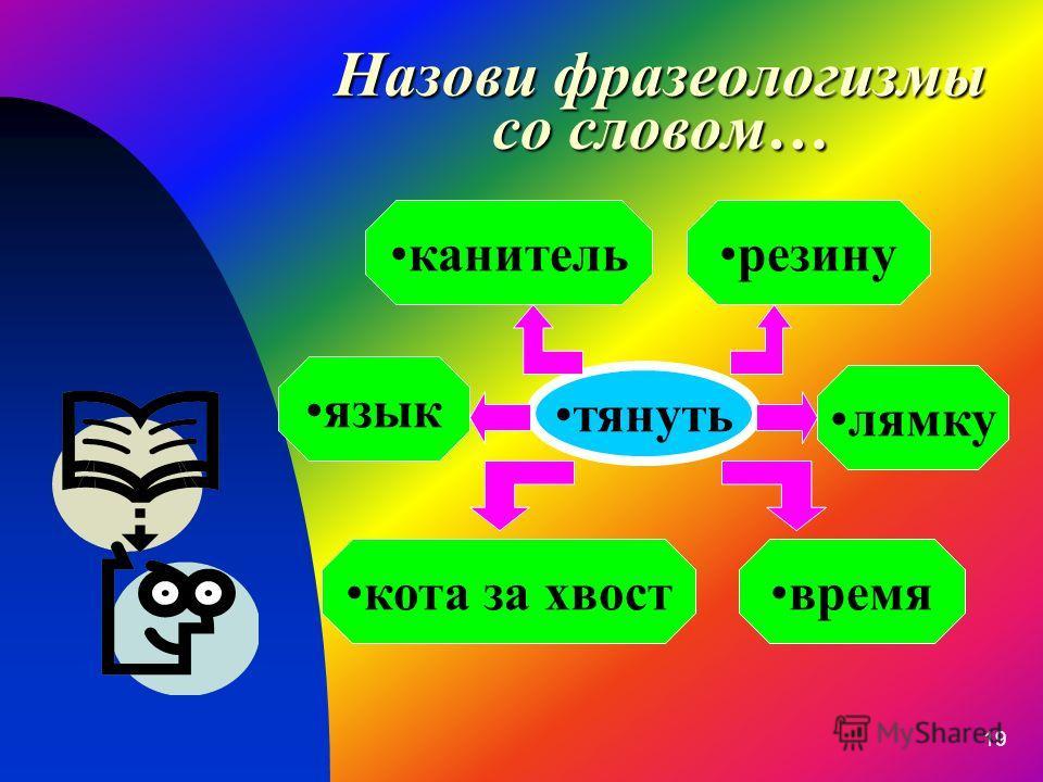 19 Назови фразеологизмы со словом… тянуть кота за хвоствремя резинуканитель язык лямку