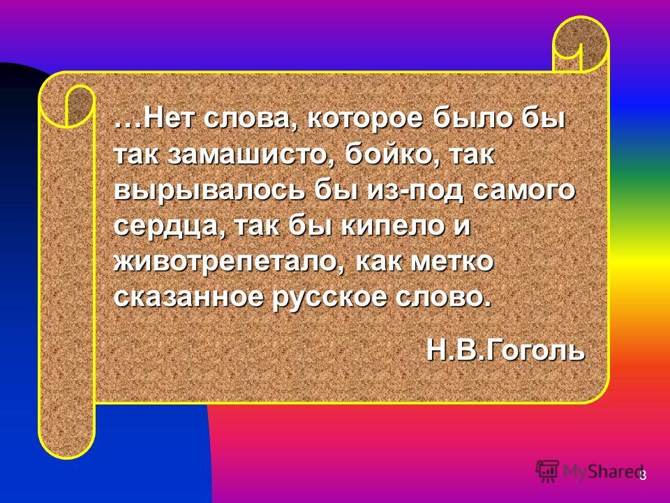 8 …Нет слова, которое было бы так замашисто, бойко, так вырывалось бы из-под самого сердца, так бы кипело и животрепетало, как метко сказанное русское слово. Н.В.Гоголь