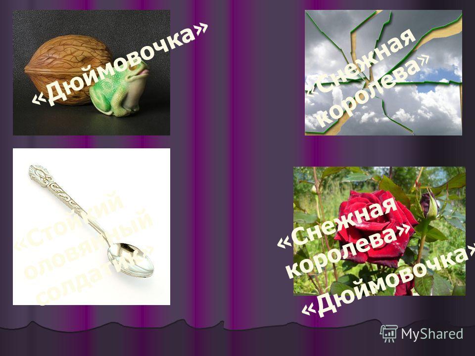 «Дюймовочка» «Стойкий оловянный солдатик» «Снежная королева» «Дюймовочка»