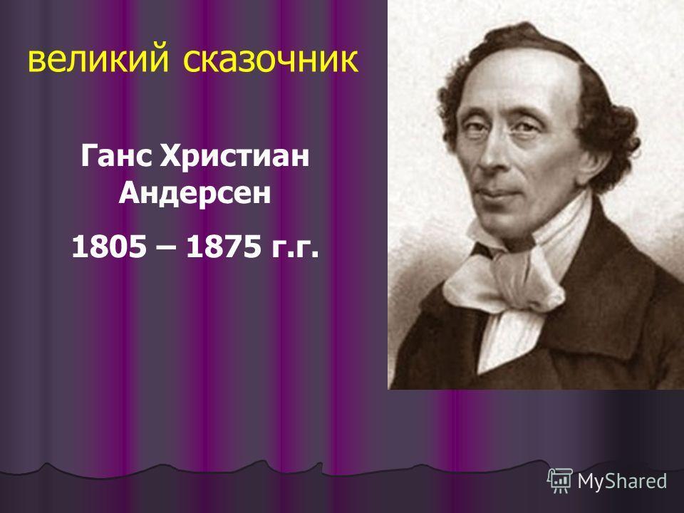 Ганс Христиан Андерсен 1805 – 1875 г.г. великий сказочник