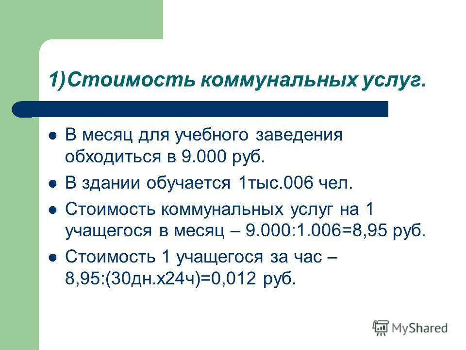 1)Стоимость коммунальных услуг. В месяц для учебного заведения обходиться в 9.000 руб. В здании обучается 1тыс.006 чел. Стоимость коммунальных услуг на 1 учащегося в месяц – 9.000:1.006=8,95 руб. Стоимость 1 учащегося за час – 8,95:(30дн.х24ч)=0,012