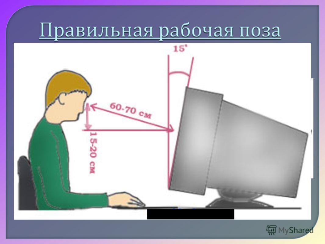 Монитор необходимо установить на такой высоте, чтобы центр экрана был на 15- 20 см ниже уровня глаз, угол наклона до 15 0. Экран монитора должен находиться от глаз пользователя на оптимальном расстоянии 60-70 см, но не ближе 50 см Не располагайте ряд
