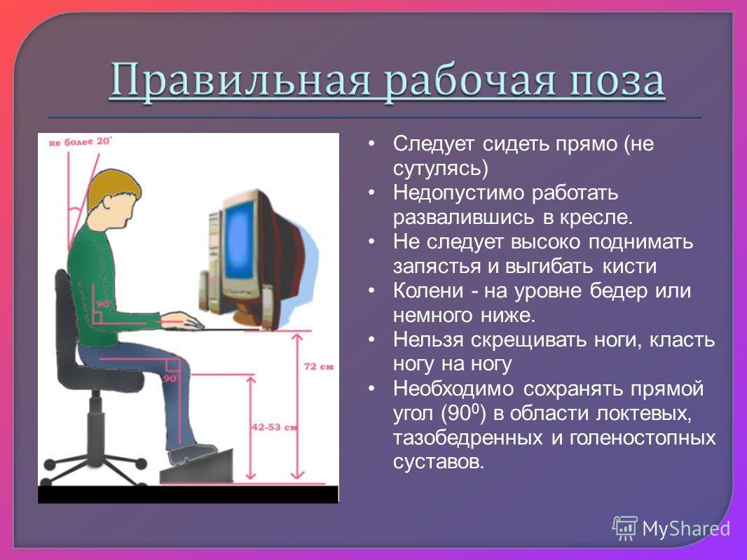 Следует сидеть прямо (не сутулясь) Недопустимо работать развалившись в кресле. Не следует высоко поднимать запястья и выгибать кисти Колени - на уровне бедер или немного ниже. Нельзя скрещивать ноги, класть ногу на ногу Необходимо сохранять прямой уг