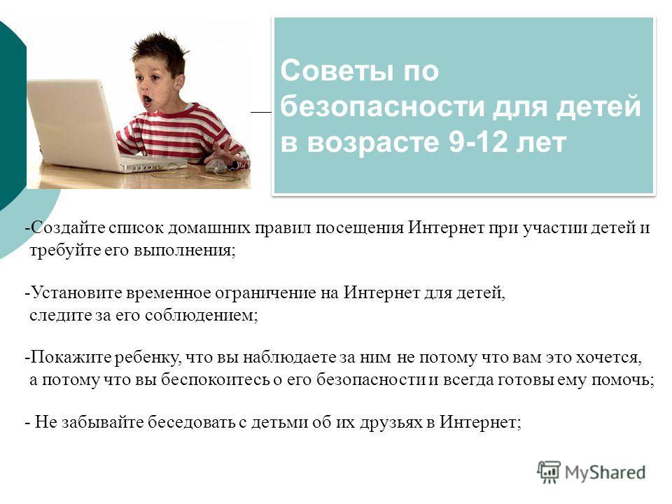 Советы по безопасности для детей в возрасте 9-12 лет -Создайте список домашних правил посещения Интернет при участии детей и требуйте его выполнения; -Установите временное ограничение на Интернет для детей, следите за его соблюдением; -Покажите ребен