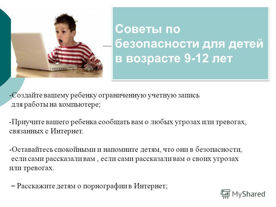 Советы по безопасности для детей в возрасте 9-12 лет -Создайте вашему ребенку ограниченную учетную запись для работы на компьютере; -Приучите вашего ребенка сообщать вам о любых угрозах или тревогах, связанных с Интернет. -Оставайтесь спокойными и на