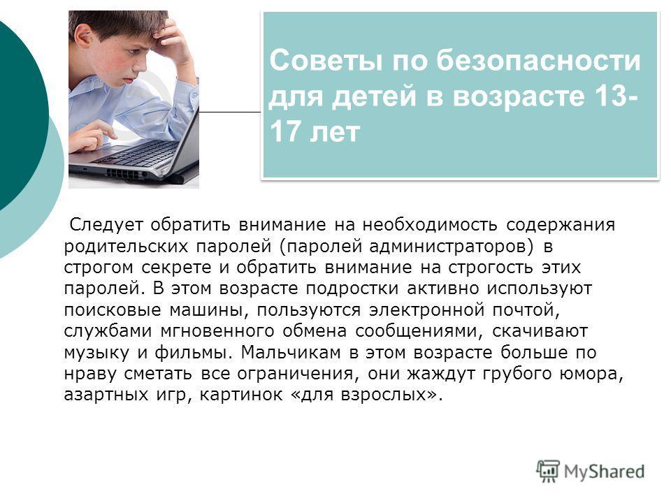 Советы по безопасности для детей в возрасте 13- 17 лет Следует обратить внимание на необходимость содержания родительских паролей (паролей администраторов) в строгом секрете и обратить внимание на строгость этих паролей. В этом возрасте подростки акт