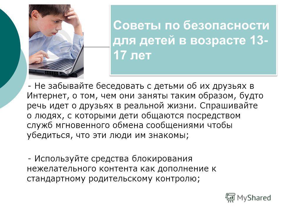 Советы по безопасности для детей в возрасте 13- 17 лет - Не забывайте беседовать с детьми об их друзьях в Интернет, о том, чем они заняты таким образом, будто речь идет о друзьях в реальной жизни. Спрашивайте о людях, с которыми дети общаются посредс