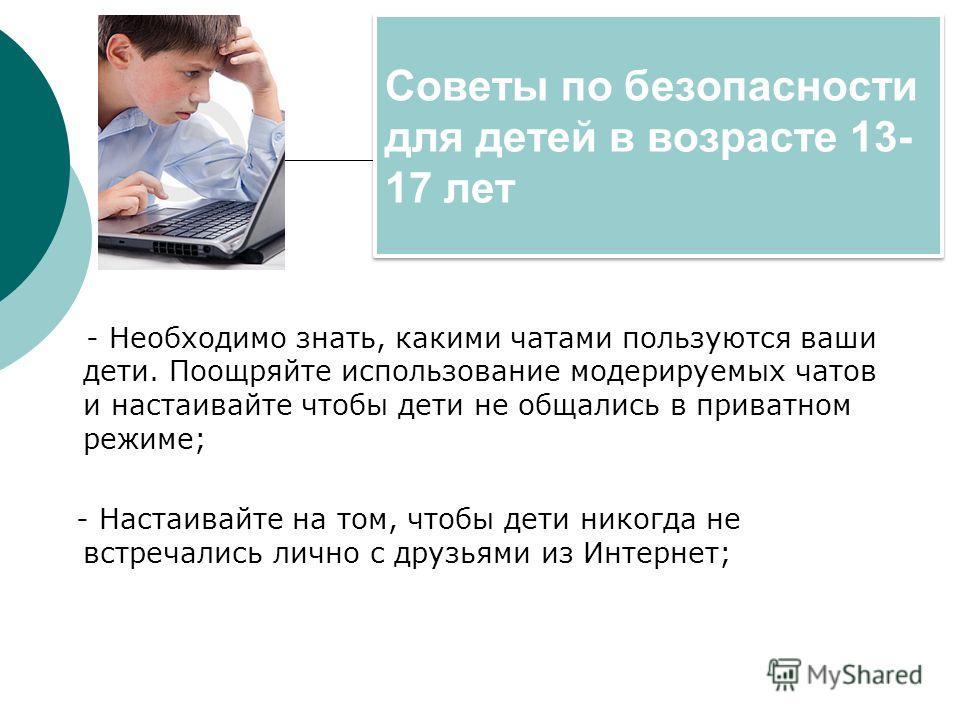 Советы по безопасности для детей в возрасте 13- 17 лет - Необходимо знать, какими чатами пользуются ваши дети. Поощряйте использование модерируемых чатов и настаивайте чтобы дети не общались в приватном режиме; - Настаивайте на том, чтобы дети никогд