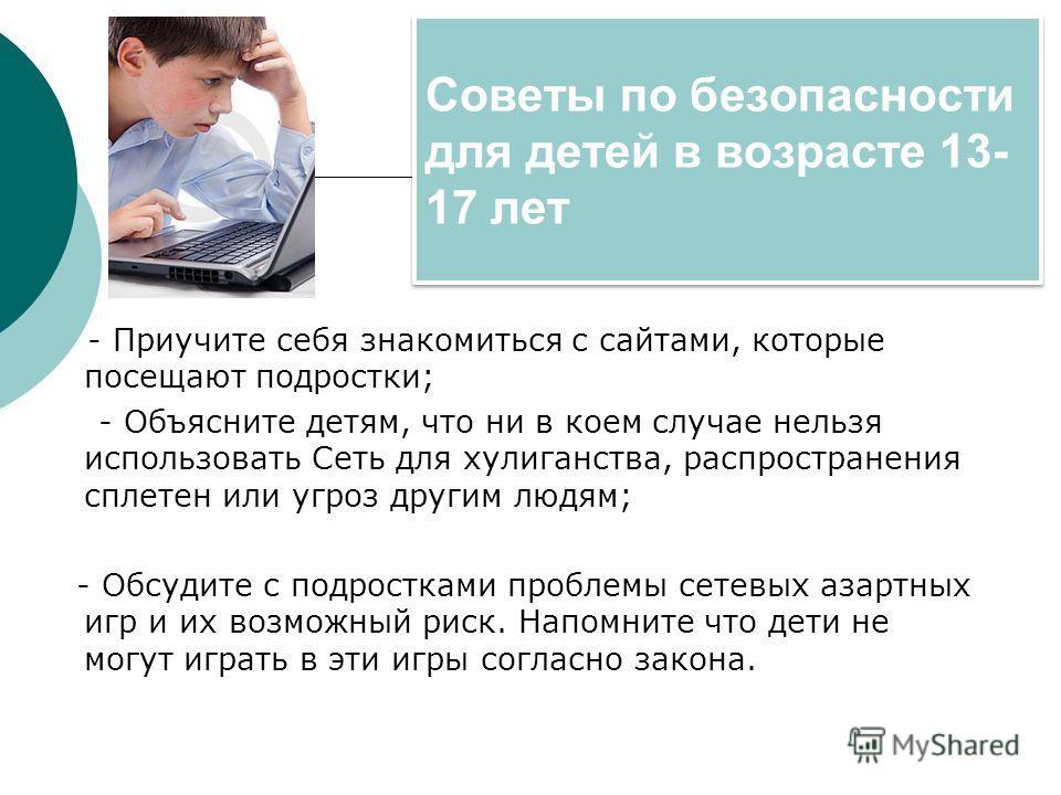 Советы по безопасности для детей в возрасте 13- 17 лет - Приучите себя знакомиться с сайтами, которые посещают подростки; - Объясните детям, что ни в коем случае нельзя использовать Сеть для хулиганства, распространения сплетен или угроз другим людям