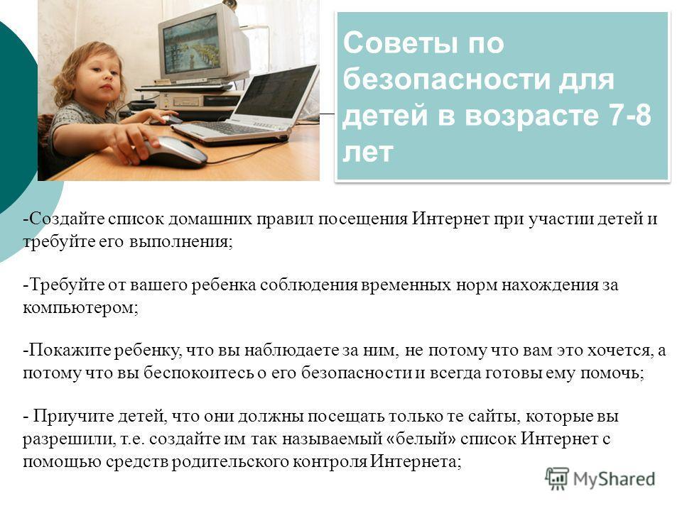 Советы по безопасности для детей в возрасте 7-8 лет -Создайте список домашних правил посещения Интернет при участии детей и требуйте его выполнения; -Требуйте от вашего ребенка соблюдения временных норм нахождения за компьютером; -Покажите ребенку, ч