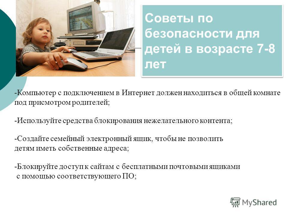 Советы по безопасности для детей в возрасте 7-8 лет -Компьютер с подключением в Интернет должен находиться в общей комнате под присмотром родителей; -Используйте средства блокирования нежелательного контента; -Создайте семейный электронный ящик, чтоб
