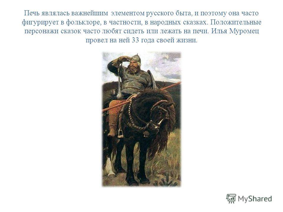 Печь являлась важнейшим элементом русского быта, и поэтому она часто фигурирует в фольклоре, в частности, в народных сказках. Положительные персонажи сказок часто любят сидеть или лежать на печи. Илья Муромец провел на ней 33 года своей жизни.