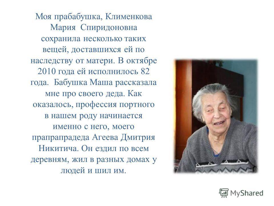 Моя прабабушка, Клименкова Мария Спиридоновна сохранила несколько таких вещей, доставшихся ей по наследству от матери. В октябре 2010 года ей исполнилось 82 года. Бабушка Маша рассказала мне про своего деда. Как оказалось, профессия портного в нашем