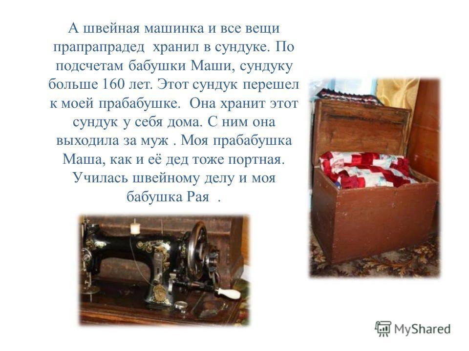 А швейная машинка и все вещи прапрапрадед хранил в сундуке. По подсчетам бабушки Маши, сундуку больше 160 лет. Этот сундук перешел к моей прабабушке. Она хранит этот сундук у себя дома. С ним она выходила за муж. Моя прабабушка Маша, как и её дед тож