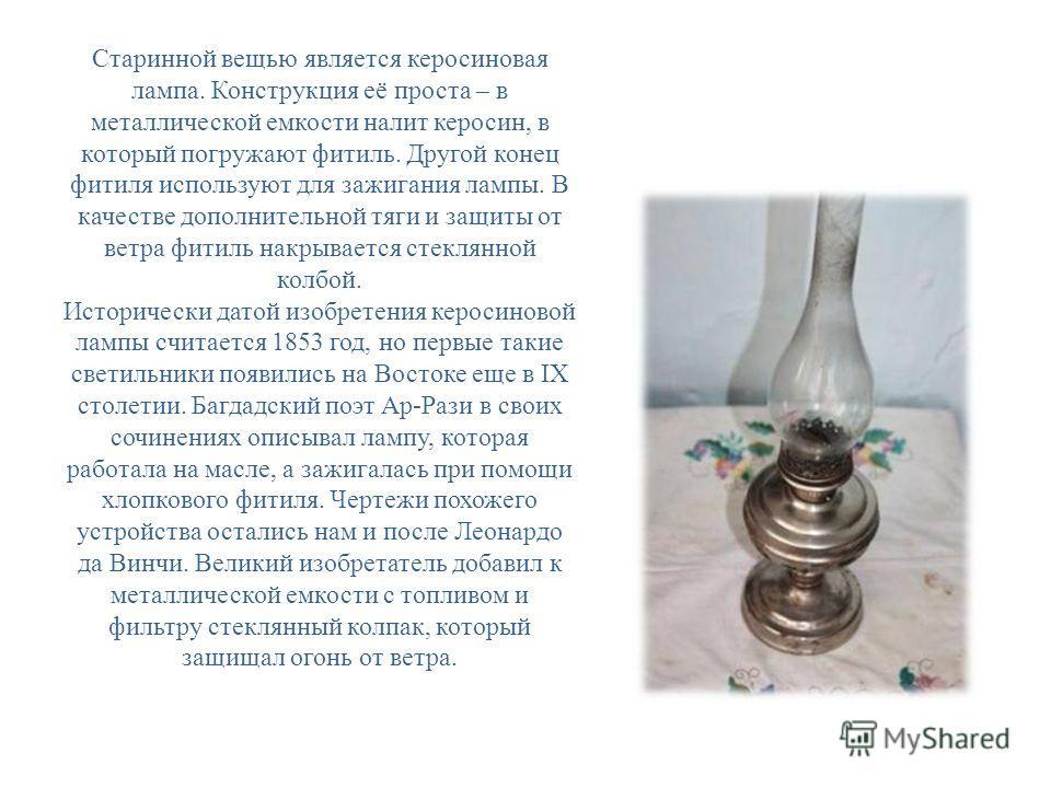 Старинной вещью является керосиновая лампа. Конструкция её проста – в металлической емкости налит керосин, в который погружают фитиль. Другой конец фитиля используют для зажигания лампы. В качестве дополнительной тяги и защиты от ветра фитиль накрыва