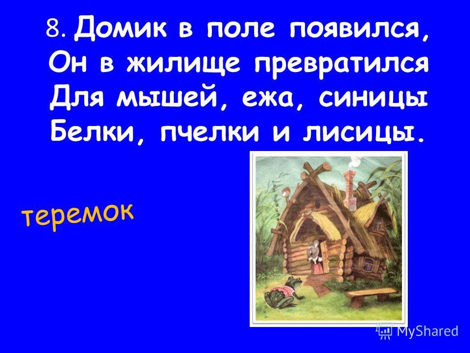 8. Домик в поле появился, Он в жилище превратился Для мышей, ежа, синицы Белки, пчелки и лисицы. теремок