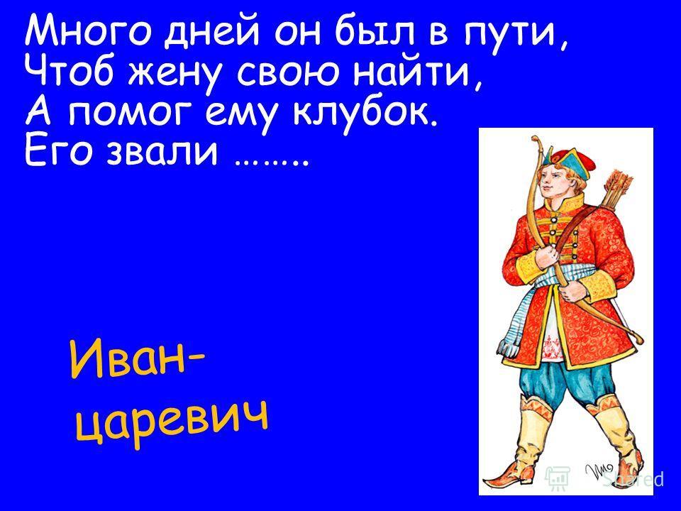 Много дней он был в пути, Чтоб жену свою найти, А помог ему клубок. Его звали …….. Иван- царевич