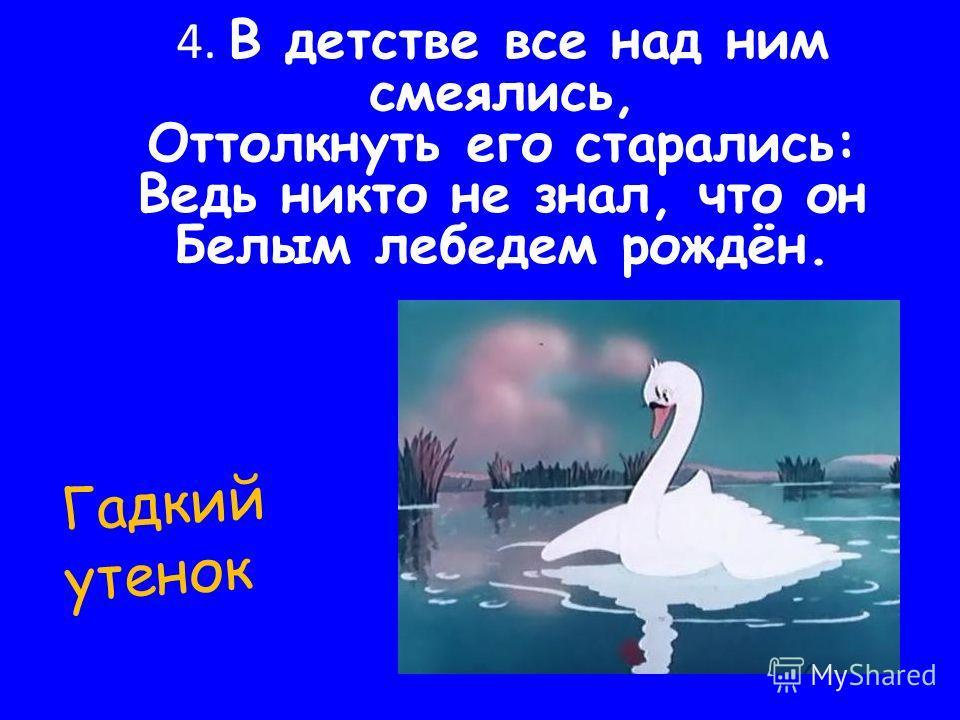 4. В детстве все над ним смеялись, Оттолкнуть его старались: Ведь никто не знал, что он Белым лебедем рождён. Гадкий утенок