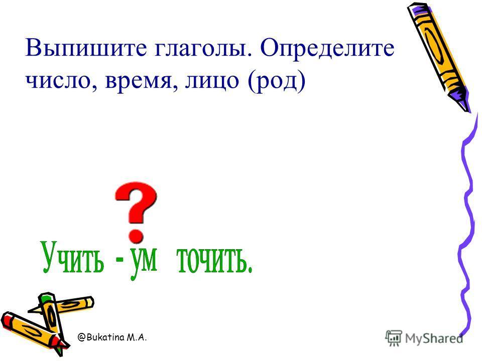 @Bukatina M.A. Выпишите глаголы. Определите число, время, лицо (род) Ед.ч.Н. вр.1 л. Н. вр. Ед.ч. Б.вр. 2 л. Ед.ч. Б.вр.2 л. Ед.ч. Пр. вр. Ж.р.