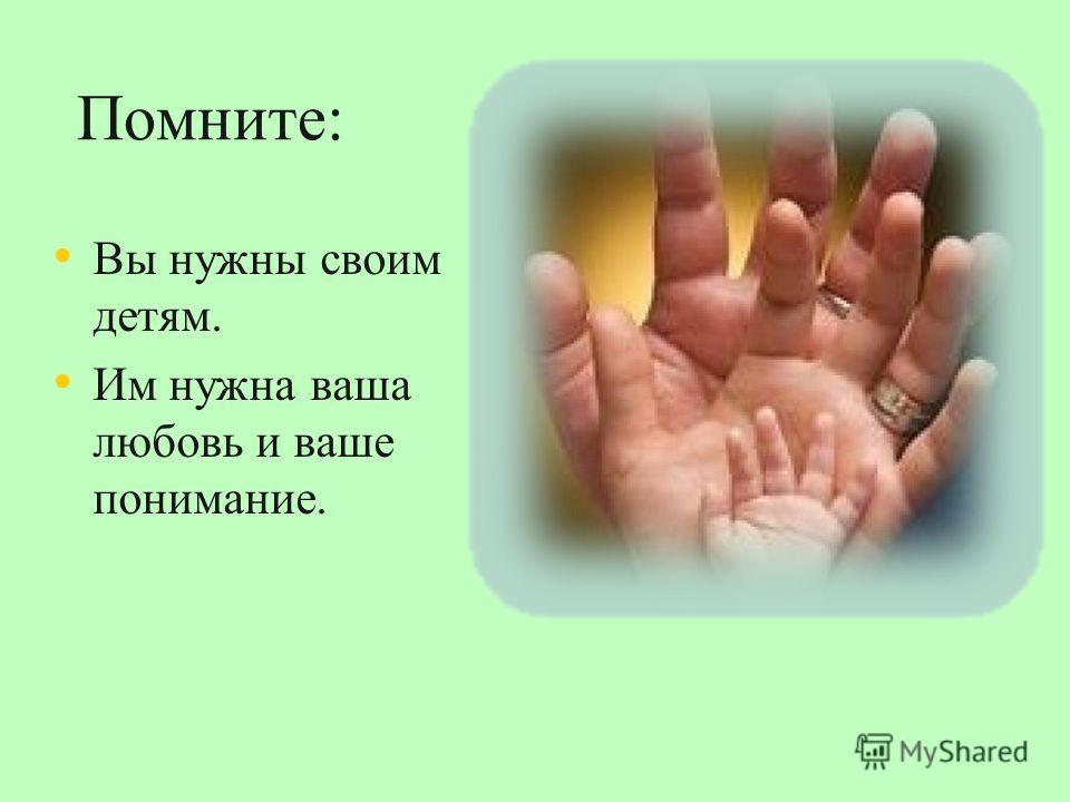 Помните: Вы нужны своим детям. Им нужна ваша любовь и ваше понимание.