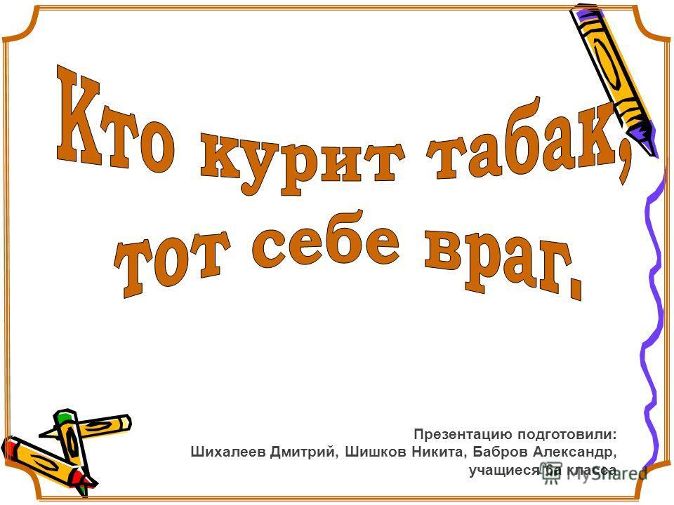 Презентацию подготовили: Шихалеев Дмитрий, Шишков Никита, Бабров Александр, учащиеся 6а класса