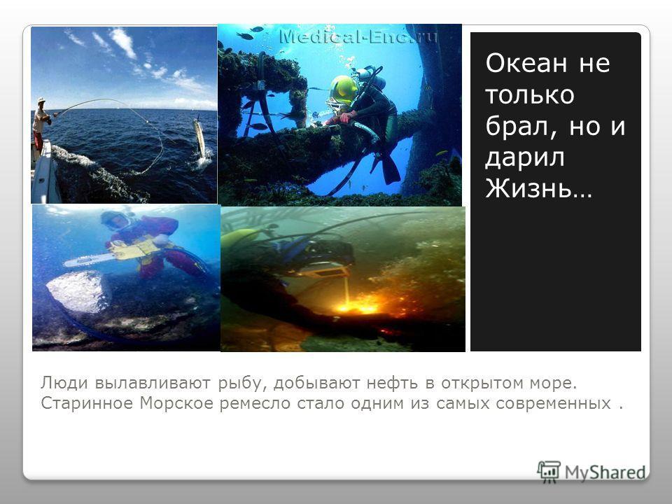 Люди вылавливают рыбу, добывают нефть в открытом море. Старинное Морское ремесло стало одним из самых современных. Океан не только брал, но и дарил Жизнь…