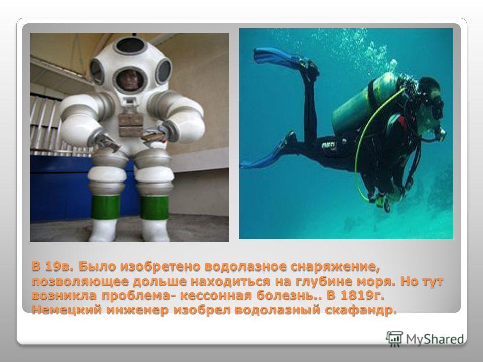 В 19в. Было изобретено водолазное снаряжение, позволяющее дольше находиться на глубине моря. Но тут возникла проблема- кессонная болезнь.. В 1819г. Немецкий инженер изобрел водолазный скафандр.