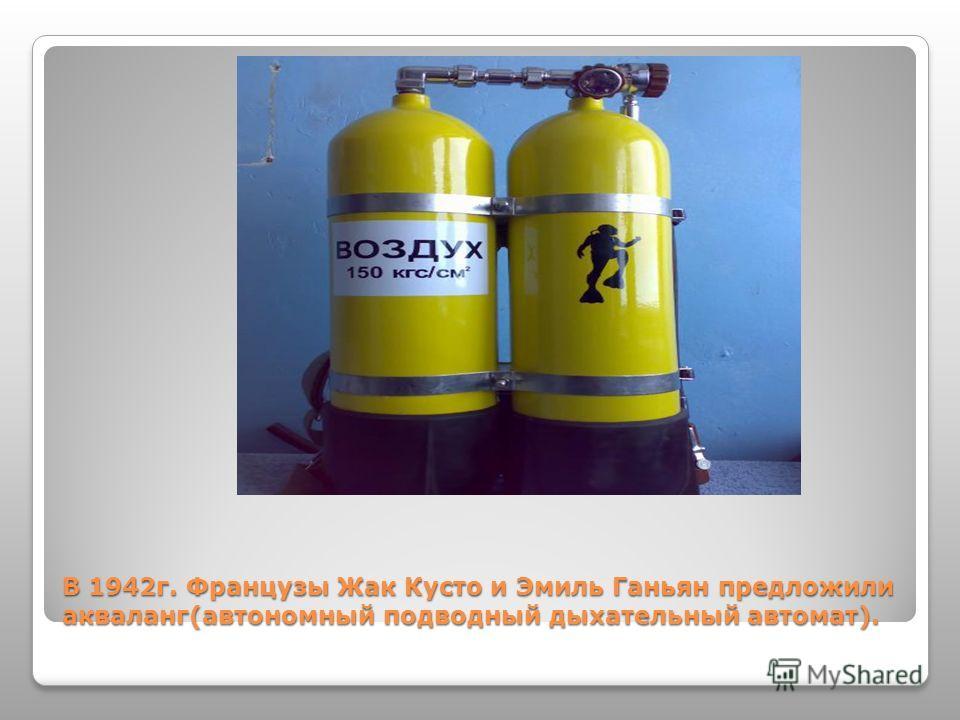 В 1942г. Французы Жак Кусто и Эмиль Ганьян предложили акваланг(автономный подводный дыхательный автомат).