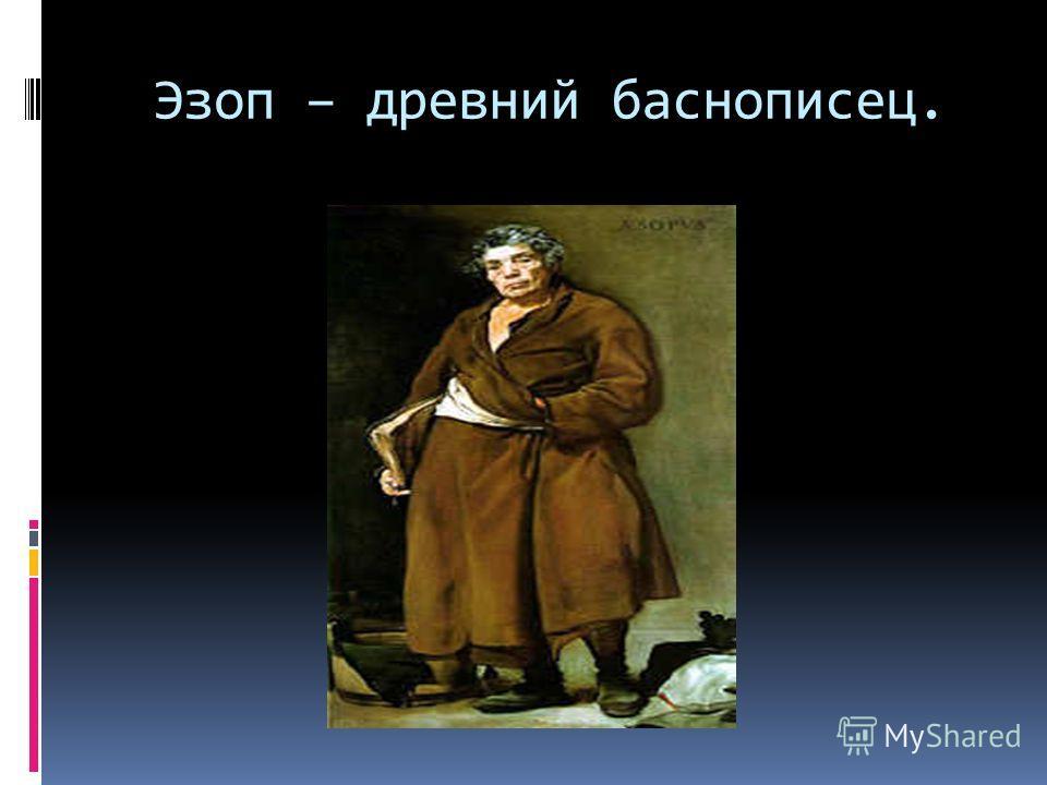 Эзоп – древний баснописец.