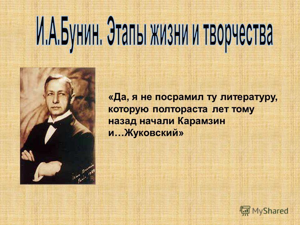 «Да, я не посрамил ту литературу, которую полтораста лет тому назад начали Карамзин и…Жуковский»