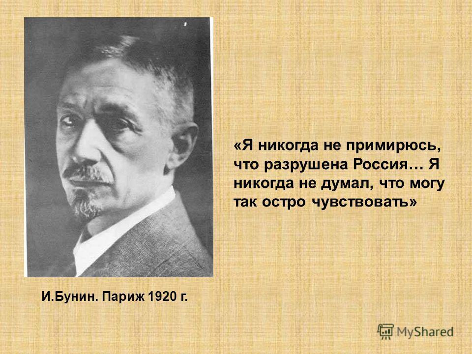 И.Бунин. Париж 1920 г. «Я никогда не примирюсь, что разрушена Россия… Я никогда не думал, что могу так остро чувствовать»