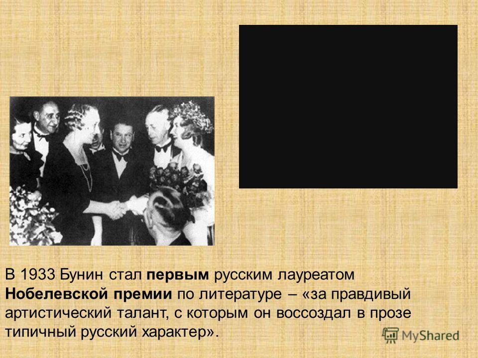 В 1933 Бунин стал первым русским лауреатом Нобелевской премии по литературе – «за правдивый артистический талант, с которым он воссоздал в прозе типичный русский характер».