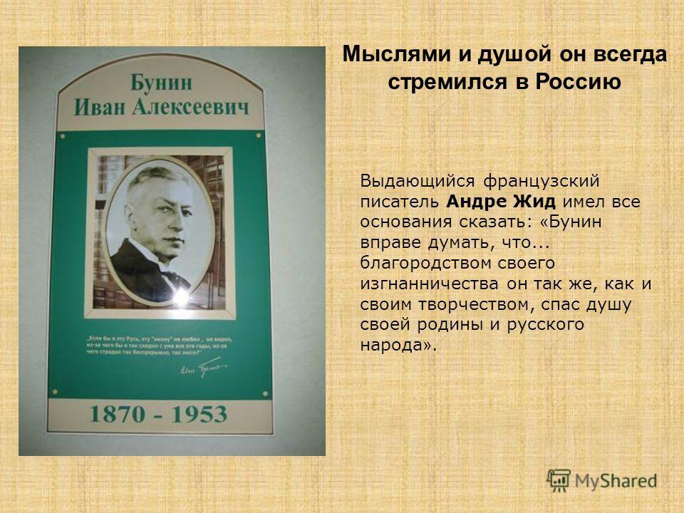 Мыслями и душой он всегда стремился в Россию Выдающийся французский писатель Андре Жид имел все основания сказать: « Бунин вправе думать, что... благородством своего изгнанничества он так же, как и своим творчеством, спас душу своей родины и русского