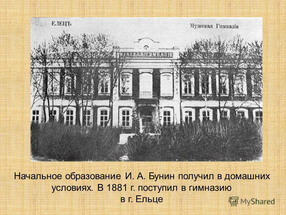 Начальное образование И. А. Бунин получил в домашних условиях. В 1881 г. поступил в гимназию в г. Ельце