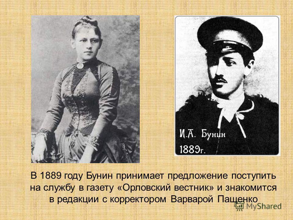 В 1889 году Бунин принимает предложение поступить на службу в газету «Орловский вестник» и знакомится в редакции с корректором Варварой Пащенко
