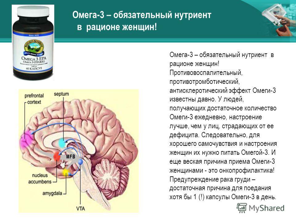 Омега-3 – обязательный нутриент в рационе женщин! Противовоспалительный, противотромботический, антисклеротический эффект Омеги-3 известны давно. У людей, получающих достаточное количество Омеги-3 ежедневно, настроение лучше, чем у лиц, страдающих от