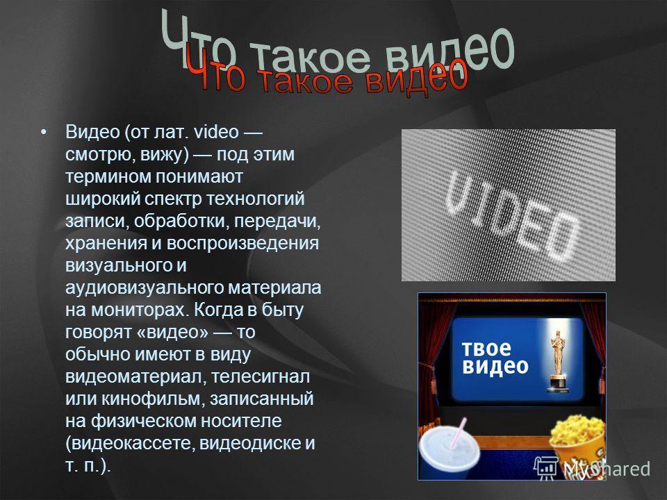 Видео (от лат. video смотрю, вижу) под этим термином понимают широкий спектр технологий записи, обработки, передачи, хранения и воспроизведения визуального и аудиовизуального материала на мониторах. Когда в быту говорят «видео» то обычно имеют в виду