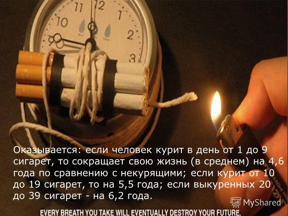 Оказывается: если человек курит в день от 1 до 9 сигарет, то сокращает свою жизнь (в среднем) на 4,6 года по сравнению с некурящими; если курит от 10 до 19 сигарет, то на 5,5 года; если выкуренных 20 до 39 сигарет - на 6,2 года.