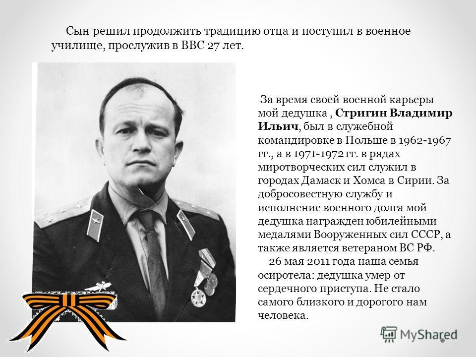 Сын решил продолжить традицию отца и поступил в военное училище, прослужив в ВВС 27 лет. За время своей военной карьеры мой дедушка, Стригин Владимир Ильич, был в служебной командировке в Польше в 1962-1967 гг., а в 1971-1972 гг. в рядах миротворческ
