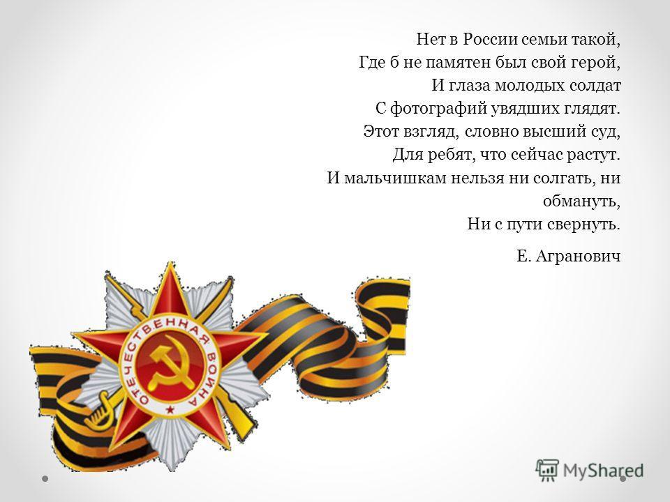 Нет в России семьи такой, Где б не памятен был свой герой, И глаза молодых солдат С фотографий увядших глядят. Этот взгляд, словно высший суд, Для ребят, что сейчас растут. И мальчишкам нельзя ни солгать, ни обмануть, Ни с пути свернуть. Е. Агранович