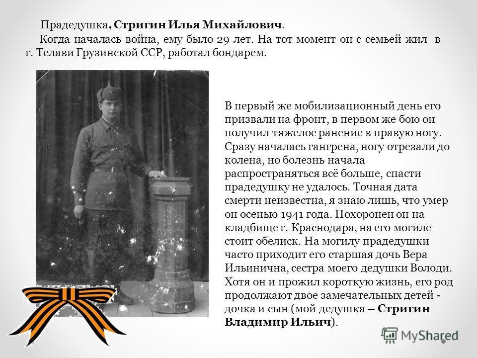 Прадедушка, Стригин Илья Михайлович. Когда началась война, ему было 29 лет. На тот момент он с семьей жил в г. Телави Грузинской ССР, работал бондарем. В первый же мобилизационный день его призвали на фронт, в первом же бою он получил тяжелое ранение
