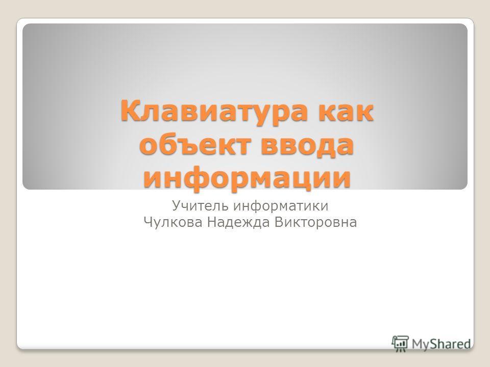 Клавиатура как объект ввода информации Учитель информатики Чулкова Надежда Викторовна