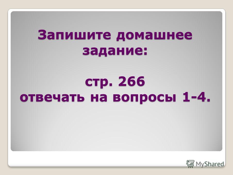Запишите домашнее задание: стр. 266 отвечать на вопросы 1-4.