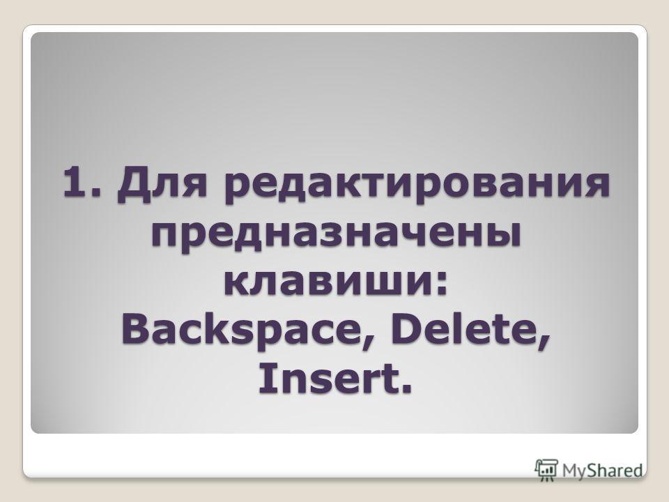 1. Для редактирования предназначены клавиши: Backspace, Delete, Insert.