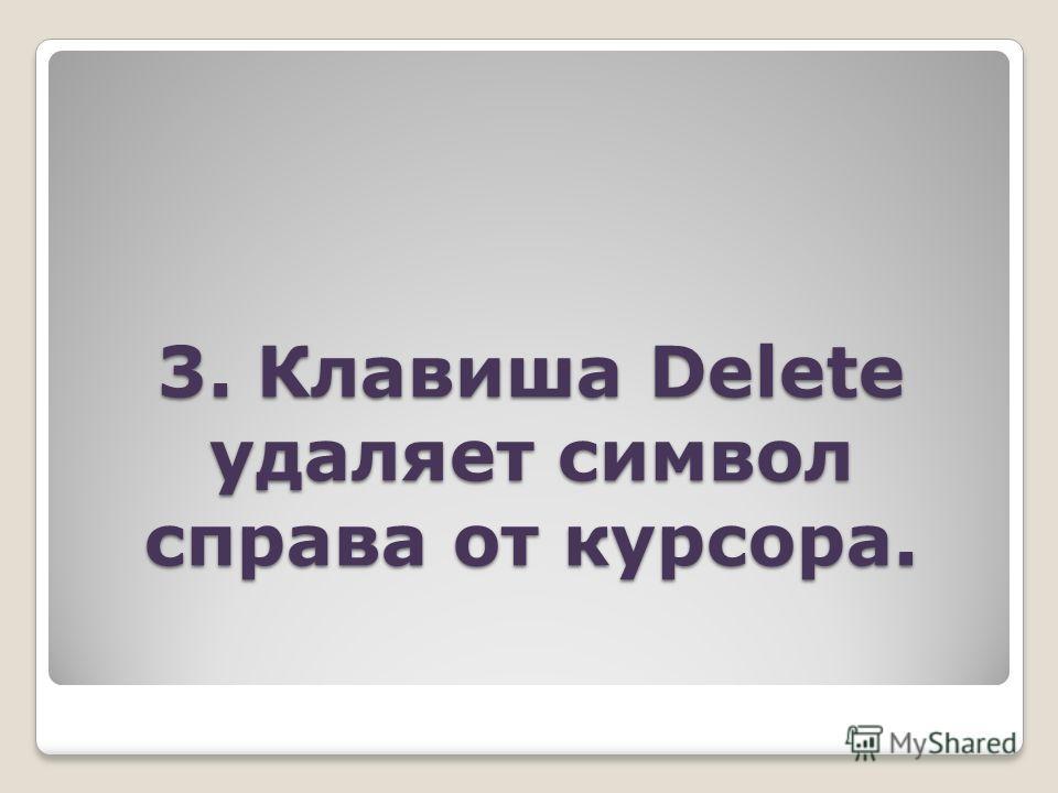 3. Клавиша Delete удаляет символ справа от курсора.