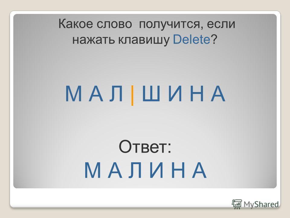 М А Л | Ш И Н А Какое слово получится, если нажать клавишу Delete? Ответ: М А Л И Н А