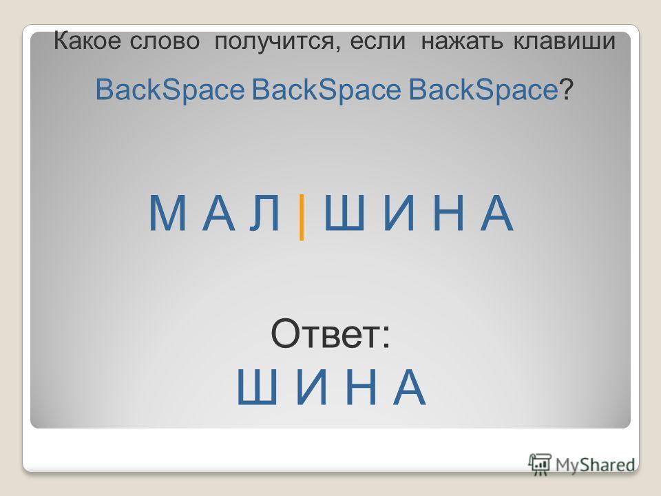 М А Л | Ш И Н А BackSpace BackSpace BackSpace? Ответ: Ш И Н А Какое слово получится, если нажать клавиши