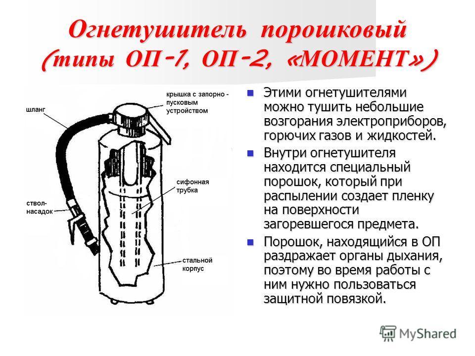 Огнетушитель порошковый ( типы ОП -1, ОП -2, « МОМЕНТ ») Этими огнетушителями можно тушить небольшие возгорания электроприборов, горючих газов и жидкостей. Этими огнетушителями можно тушить небольшие возгорания электроприборов, горючих газов и жидкос
